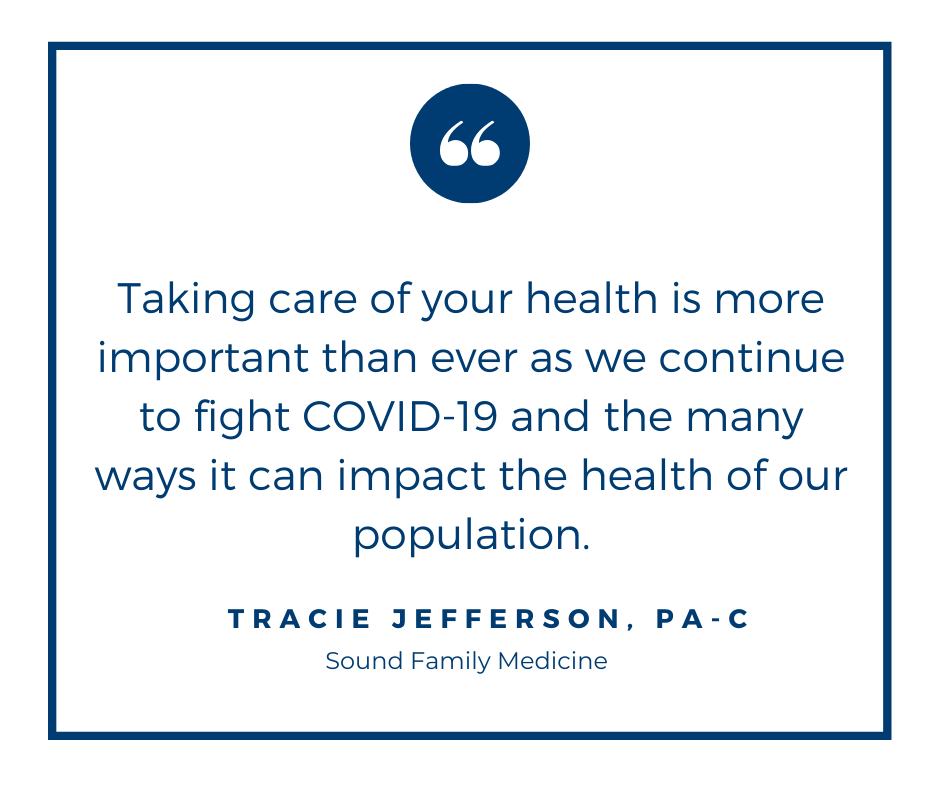 Taking care of your health is more important than ever as we continue to fight COVID-19 and the many ways it can impact the health of our population. - Tracie Jefferson, PA-C, Sound Family Medicine